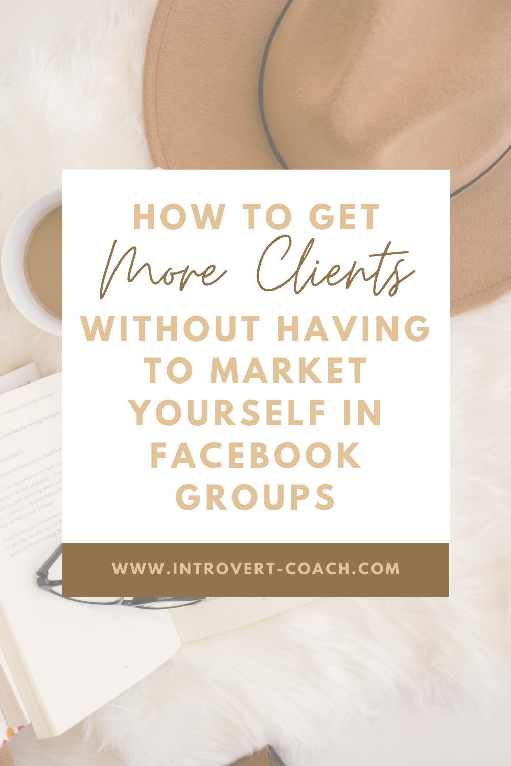 How to Get More Clients Without Having to Market Yourself in Facebook Groups